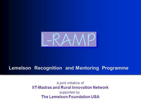 Lemelson Recognition and Mentoring Programme A joint initiative of IIT-Madras and Rural Innovation Network supported by The Lemelson Foundation USA.