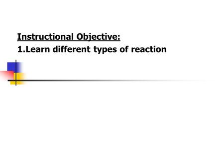 Instructional Objective: 1.Learn different types of reaction.