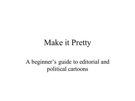 Make it Pretty A beginner's guide to editorial and political cartoons.