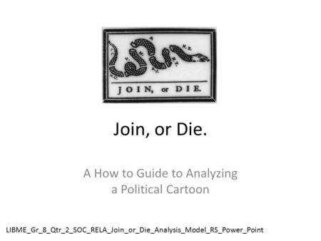 Join, or Die. A How to Guide to Analyzing a Political Cartoon LIBME_Gr_8_Qtr_2_SOC_RELA_Join_or_Die_Analysis_Model_RS_Power_Point.