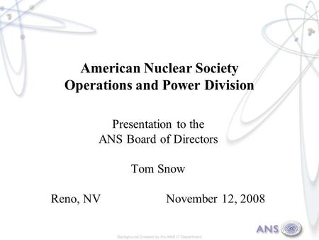 American Nuclear Society Operations and Power Division Presentation to the ANS Board of Directors Tom Snow Reno, NV November 12, 2008.