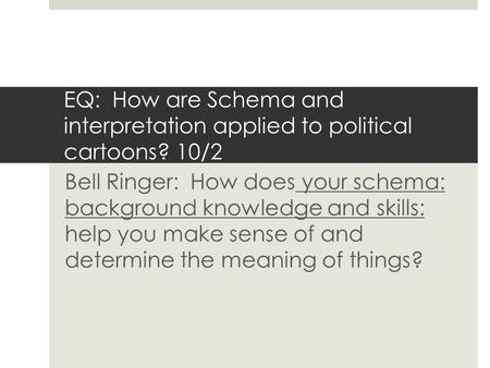 EQ: How are Schema and interpretation applied to political cartoons? 10/2 Bell Ringer: How does your schema: background knowledge and skills: help you.