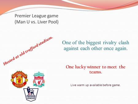Premier League game (Man U vs. Liver Pool) Hosted at old trafford stadium. One of the biggest rivalry clash against each other once again. One lucky winner.