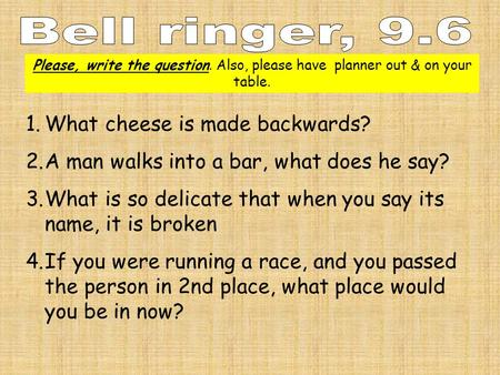 Please, write the question. Also, please have planner out & on your table. 1.What cheese is made backwards? 2.A man walks into a bar, what does he say?