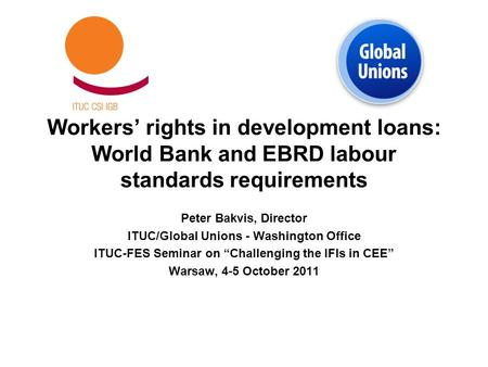 Workers' rights in development loans: World Bank and EBRD labour standards requirements Peter Bakvis, Director ITUC/Global Unions - Washington Office ITUC-FES.