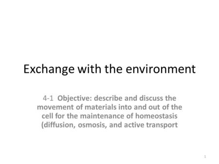 Exchange with the environment 4-1 Objective: describe and discuss the movement of materials into and out of the cell for the maintenance of homeostasis.