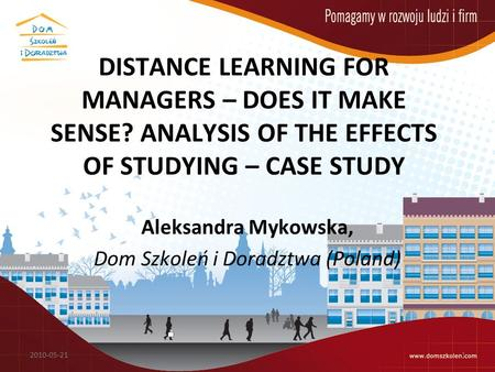 DISTANCE LEARNING FOR MANAGERS – DOES IT MAKE SENSE? ANALYSIS OF THE EFFECTS OF STUDYING – CASE STUDY Aleksandra Mykowska, Dom Szkoleń i Doradztwa (Poland)
