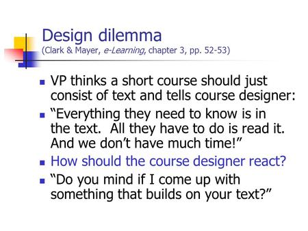 "Design dilemma (Clark & Mayer, e-Learning, chapter 3, pp. 52-53) VP thinks a short course should just consist of text and tells course designer: ""Everything."