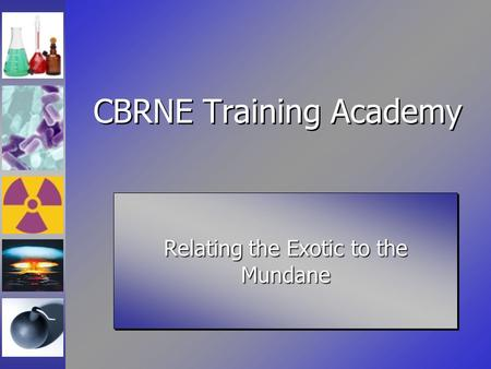 CBRNE Training Academy Relating the Exotic to the Mundane.