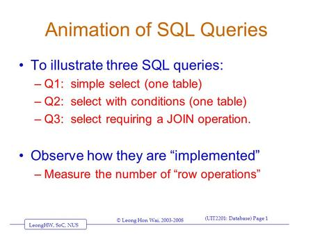 LeongHW, SoC, NUS (UIT2201: Database) Page 1 © Leong Hon Wai, 2003-2008 Animation of SQL Queries To illustrate three SQL queries: –Q1: simple select (one.
