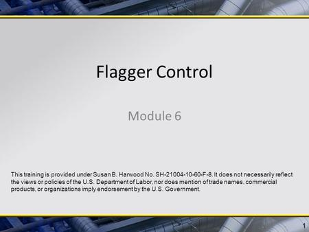 Flagger Control Module 6 1 This training is provided under Susan B. Harwood No. SH-21004-10-60-F-8. It does not necessarily reflect the views or policies.