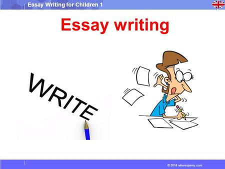 © 2014 wheresjenny.com Essay Writing for Children 1 Essay writing.