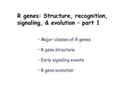 R genes: Structure, recognition, signaling, & evolution – part 1 Major classes of R genes R gene structure Early signaling events R gene evolution.