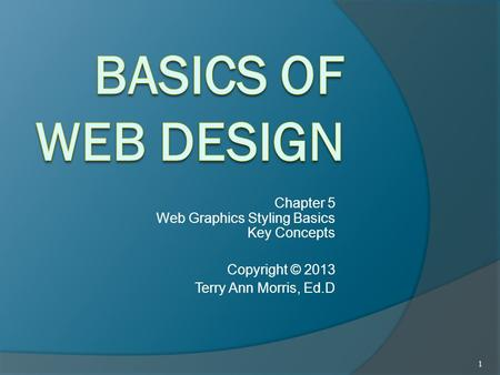 Chapter 5 Web Graphics Styling Basics Key Concepts Copyright © 2013 Terry Ann Morris, Ed.D 1.