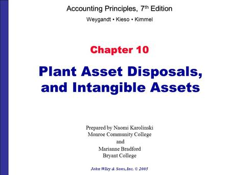 John Wiley & Sons, Inc. © 2005 Chapter 10 Plant Asset Disposals, and Intangible Assets Prepared by Naomi Karolinski Monroe Community College and and Marianne.