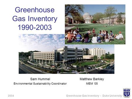 2004Greenhouse Gas Inventory - Duke University Greenhouse Gas Inventory 1990-2003 Sam Hummel Environmental Sustainability Coordinator Matthew Barkley MEM.