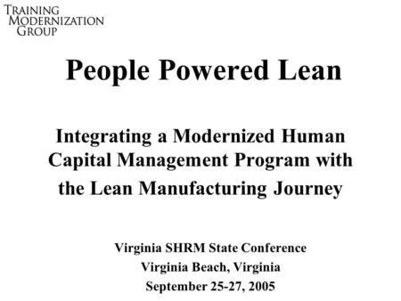 People Powered Lean Integrating a Modernized Human Capital Management Program with the Lean Manufacturing Journey Virginia SHRM State Conference Virginia.