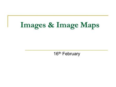 Images & Image Maps 16 th February. Images & Image Maps Web authors can add icons, logos and high impact images to their pages Images enhance web pages.