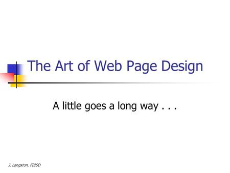 The Art of Web Page Design A little goes a long way... J. Langston, FBISD.