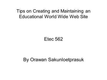 Tips on Creating and Maintaining an Educational World Wide Web Site Etec 562 By Orawan Sakunloetprasuk.