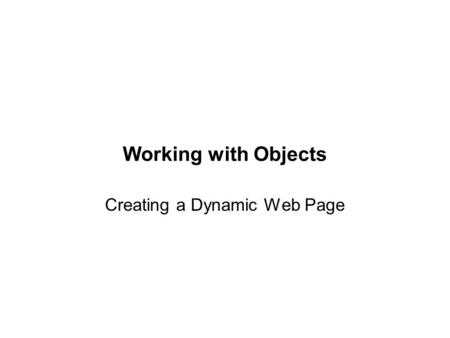 Working with Objects Creating a Dynamic Web Page.