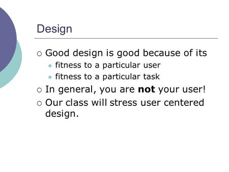 Design  Good design is good because of its fitness to a particular user fitness to a particular task  In general, you are not your user!  Our class.