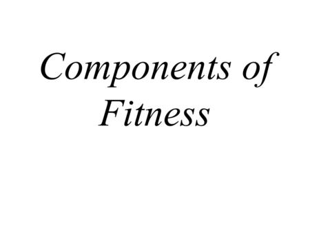 Components of Fitness. Components of Fitness- Physiological Aerobic Endurance Speed Muscular Strength Muscular Power Local Muscular Endurance Flexibility.