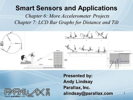 1 Chapter 6: More Accelerometer Projects Chapter 7: LCD Bar Graphs for Distance and Tilt Smart Sensors and Applications Chapter 6: More Accelerometer Projects.