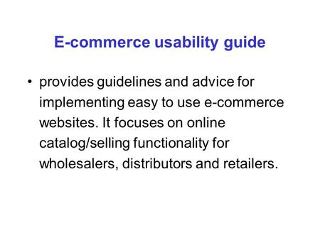 E-commerce usability guide provides guidelines and advice for implementing easy to use e-commerce websites. It focuses on online catalog/selling functionality.