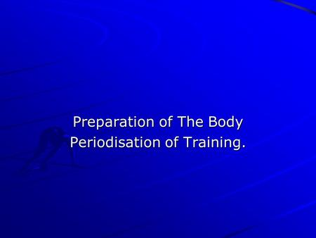 Preparation of The Body Periodisation of Training.