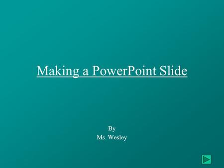 Making a PowerPoint Slide By Ms. Wesley. Creating Your PowerPoint Slide Learn how to: – Open PowerPoint ………………………….…….………Slides 3, 4Open PowerPoint –
