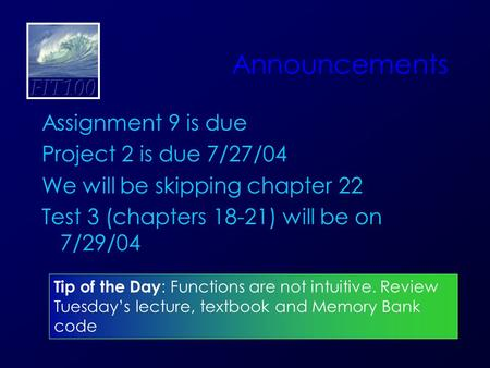 Announcements Assignment 9 is due Project 2 is due 7/27/04 We will be skipping chapter 22 Test 3 (chapters 18-21) will be on 7/29/04 Tip of the Day : Functions.