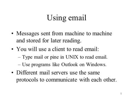 1 Using email Messages sent from machine to machine and stored for later reading. You will use a client to read email: –Type mail or pine in UNIX to read.