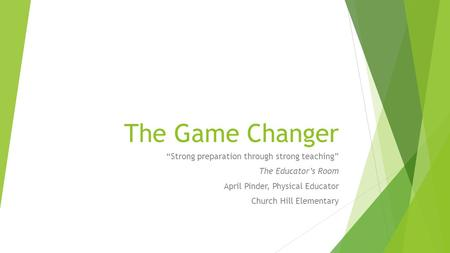 "The Game Changer ""Strong preparation through strong teaching"" The Educator's Room April Pinder, Physical Educator Church Hill Elementary."