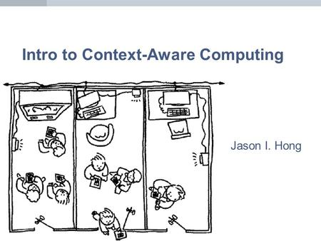 Intro to Context-Aware Computing Jason I. Hong. Context-Aware Computing Shift from explicit to implicit interaction Use this implicit input to adapt systems.