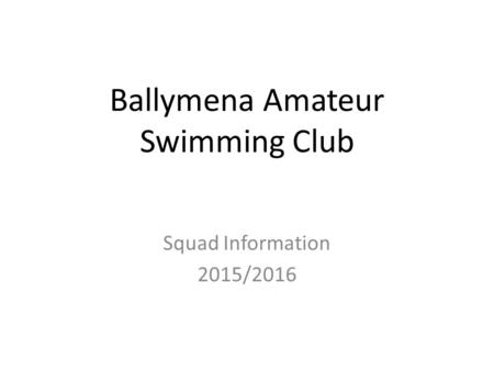 Ballymena Amateur Swimming Club Squad Information 2015/2016.