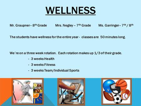 WELLNESS Mr. Graupner– 8 th Grade Mrs. Negley – 7 th Grade Ms. Garringer– 7 th / 8 th The students have wellness for the entire year - classes are 50 minutes.