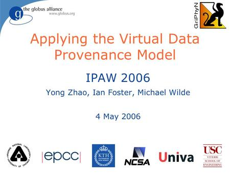 Applying the Virtual Data Provenance Model IPAW 2006 Yong Zhao, Ian Foster, Michael Wilde 4 May 2006.