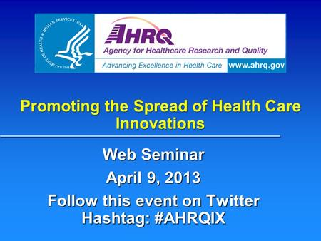 Promoting the Spread of Health Care Innovations Web Seminar April 9, 2013 Follow this event on Twitter Hashtag: #AHRQIX.