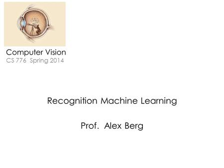 Computer Vision CS 776 Spring 2014 Recognition Machine Learning Prof. Alex Berg.