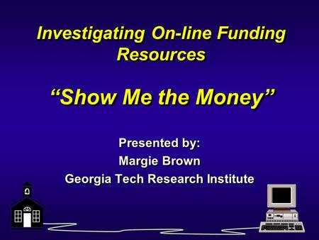 "Investigating On-line Funding Resources ""Show Me the Money"" Presented by: Margie Brown Georgia Tech Research Institute Presented by: Margie Brown Georgia."