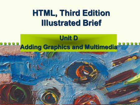 HTML, Third Edition--Illustrated Brief 1 HTML, Third Edition Illustrated Brief Unit D Adding Graphics and Multimedia.