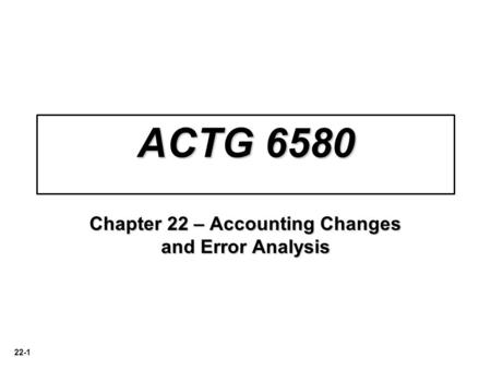 22-1 ACTG 6580 Chapter 22 – Accounting Changes and Error Analysis.