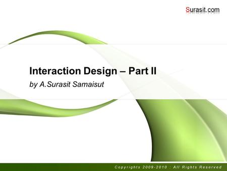 Interaction Design – Part II by A.Surasit Samaisut Copyrights 2009-2010 : All Rights Reserved.