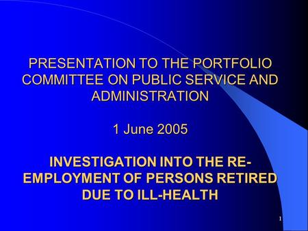 1 PRESENTATION TO THE PORTFOLIO COMMITTEE ON PUBLIC SERVICE AND ADMINISTRATION 1 June 2005 INVESTIGATION INTO THE RE- EMPLOYMENT OF PERSONS RETIRED DUE.