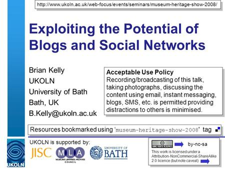 UKOLN is supported by: Exploiting the Potential of Blogs and Social Networks Brian Kelly UKOLN University of Bath Bath, UK