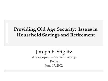 Providing Old Age Security: Issues in Household Savings and Retirement Joseph E. Stiglitz Workshop on Retirement Savings Rome June 17, 2002.