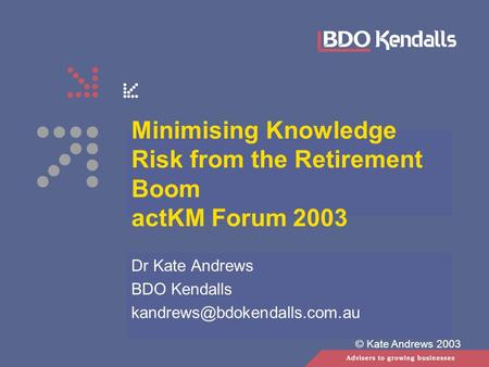 © Kate Andrews 2003 Minimising Knowledge Risk from the Retirement Boom actKM Forum 2003 Dr Kate Andrews BDO Kendalls
