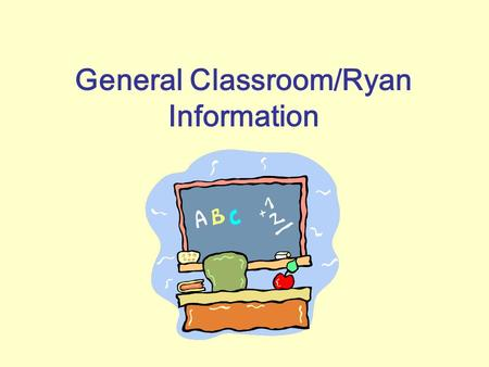 General Classroom/Ryan Information. Transportation/Bus Procedures Please fill out the transportation form on the front table. Our school will have teachers.