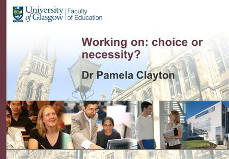 Working on: choice or necessity? Dr Pamela Clayton.